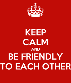 Poster: KEEP CALM AND BE FRIENDLY TO EACH OTHER