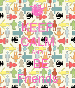 Poster: KEEP CALM AND   BE Friends