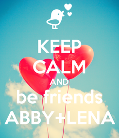 Poster: KEEP CALM AND be friends ABBY+LENA