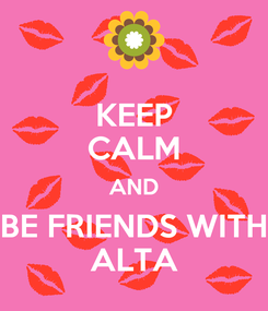 Poster: KEEP CALM AND BE FRIENDS WITH ALTA