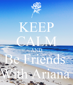 Poster: KEEP CALM AND Be Friends  With Ariana