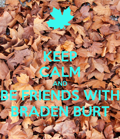 Poster: KEEP CALM AND BE FRIENDS WITH BRADEN BURT