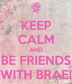 Poster: KEEP CALM AND BE FRIENDS WITH BRAE!