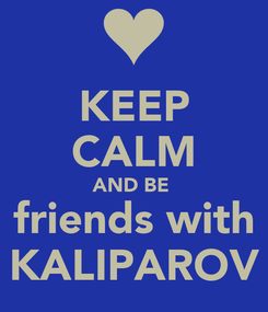 Poster: KEEP CALM AND BE  friends with KALIPAROV