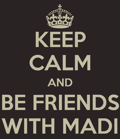 Poster: KEEP CALM AND BE FRIENDS WITH MADI