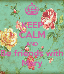Poster: KEEP CALM AND Be friends with Mary