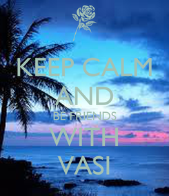 Poster: KEEP CALM AND BE FRIENDS WITH VASI