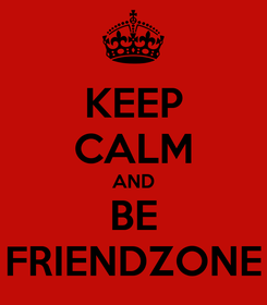 Poster: KEEP CALM AND BE FRIENDZONE