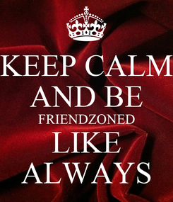 Poster: KEEP CALM AND BE FRIENDZONED LIKE ALWAYS