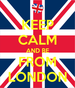 Poster: KEEP CALM AND BE FROM LONDON