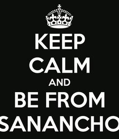 Poster: KEEP CALM AND BE FROM SANANCHO