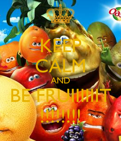 Poster: KEEP CALM AND BE FRUIIIIIIT !!!!!!!!