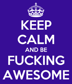 Poster: KEEP CALM AND BE FUCKING AWESOME