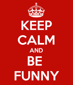 Poster: KEEP CALM AND BE  FUNNY