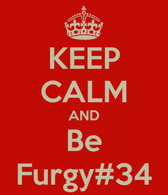 Poster: KEEP CALM AND Be Furgy#34