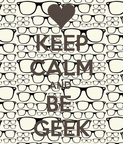 Poster: KEEP CALM AND  BE  GEEK