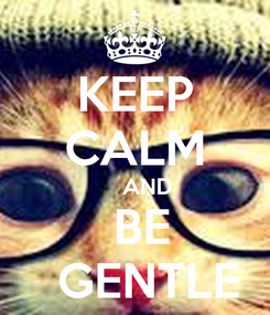 Poster: KEEP CALM     AND  BE   GENTLE