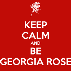 Poster: KEEP CALM AND BE GEORGIA ROSE