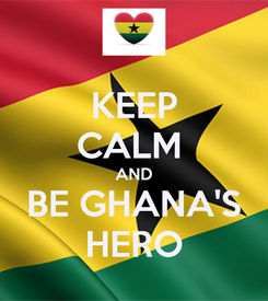 Poster: KEEP CALM  AND BE GHANA'S HERO