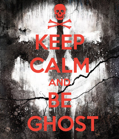 Poster: KEEP CALM AND BE  GHOST