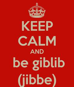 Poster: KEEP CALM AND  be giblib (jibbe)