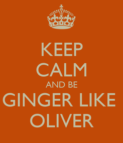 Poster: KEEP CALM AND BE GINGER LIKE  OLIVER