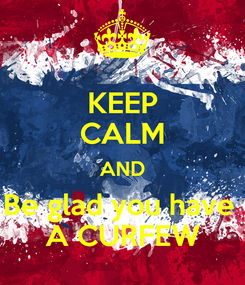 Poster: KEEP CALM AND Be glad you have  A CURFEW
