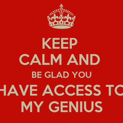 Poster: KEEP  CALM AND  BE GLAD YOU HAVE ACCESS TO MY GENIUS