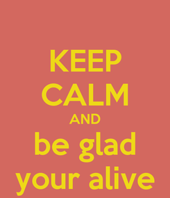 Poster: KEEP CALM AND  be glad  your alive