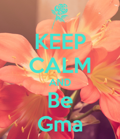 Poster: KEEP CALM AND Be Gma