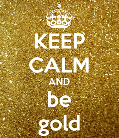 Poster: KEEP CALM AND be gold