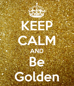 Poster: KEEP CALM AND Be Golden