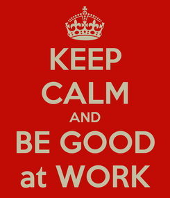 Poster: KEEP CALM AND BE GOOD at WORK