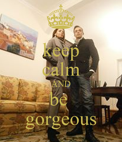 Poster: keep calm AND be  gorgeous