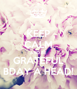 Poster: KEEP CALM AND BE GRATEFUL BDAY A HEAD!