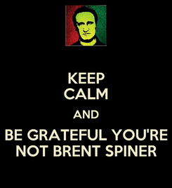 Poster: KEEP CALM AND BE GRATEFUL YOU'RE NOT BRENT SPINER