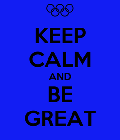 Poster: KEEP CALM AND BE GREAT