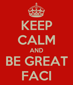 Poster: KEEP CALM AND BE GREAT FACI