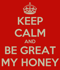 Poster: KEEP CALM AND BE GREAT MY HONEY
