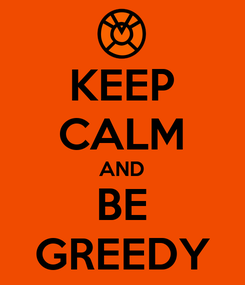 Poster: KEEP CALM AND BE GREEDY
