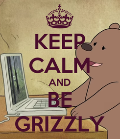 Poster: KEEP CALM AND BE GRIZZLY