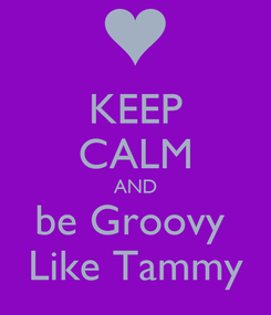 Poster: KEEP CALM AND be Groovy  Like Tammy