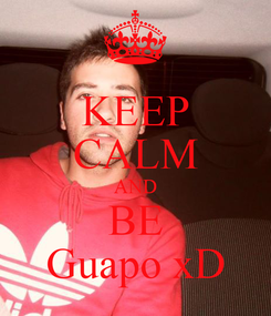 Poster: KEEP CALM AND BE Guapo xD