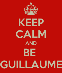 Poster: KEEP CALM AND BE  GUILLAUME