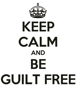 Poster: KEEP CALM AND BE GUILT FREE