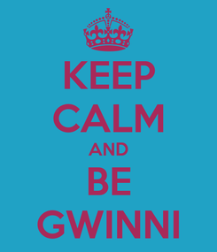 Poster: KEEP CALM AND BE GWINNI