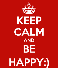 Poster: KEEP CALM AND BE HAPPY:)