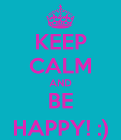 Poster: KEEP CALM AND BE HAPPY! :)