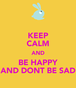 Poster: KEEP CALM AND BE HAPPY AND DONT BE SAD
