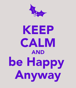 Poster: KEEP CALM AND be Happy  Anyway